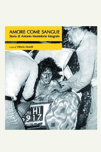 Amore come sangue. Storia di Antonio Monteforte fotografo